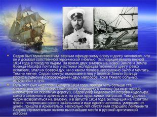 Седов был мужественным, верным офицерскому слову и долгу человеком, что он и