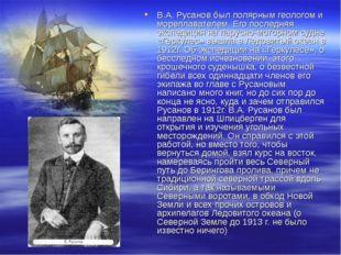 В.А. Русанов был полярным геологом и мореплавателем. Его последняя экспедиция