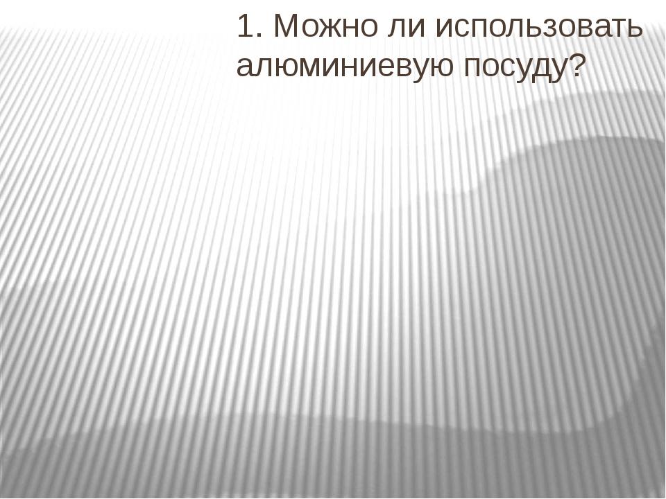 1. Можно ли использовать алюминиевую посуду?