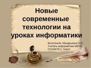 Новые современные технологии на уроках информатики Выполнила: Мандрыкина Н.В.