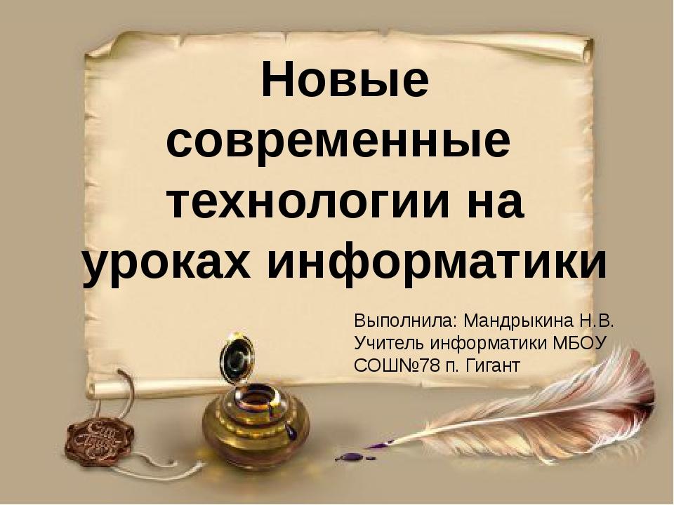 Новые современные технологии на уроках информатики Выполнила: Мандрыкина Н.В....