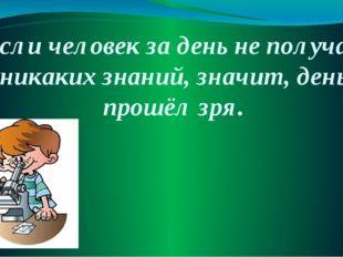 Если человек за день не получал никаких знаний, значит, день прошёл зря.