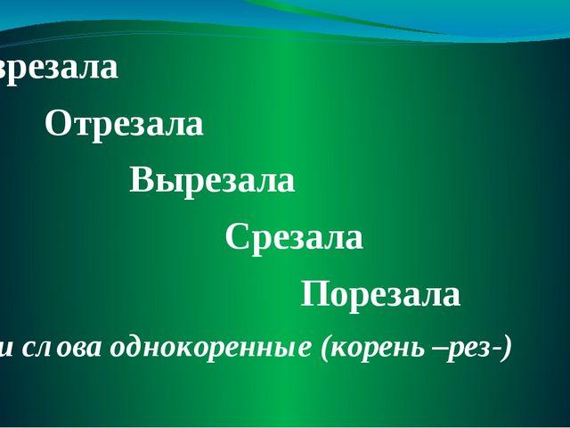 Разрезала Отрезала Вырезала Срезала Порезала Эти слова однокоренные (корень...