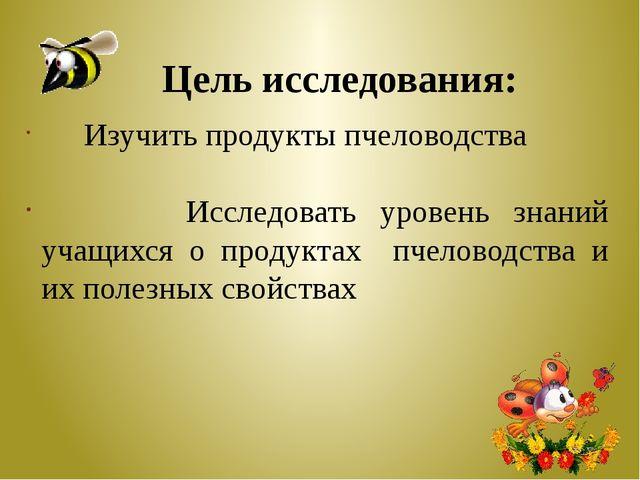 Цель исследования: Изучить продукты пчеловодства Исследовать уровень знаний у...