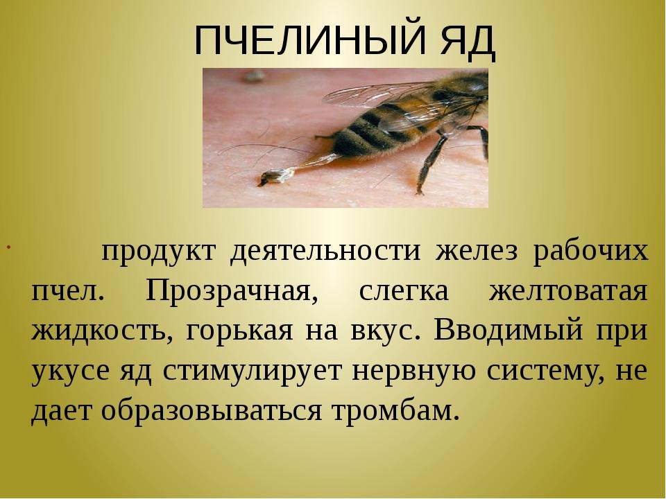 ПЧЕЛИНЫЙ ЯД продукт деятельности желез рабочих пчел. Прозрачная, слегка желт...