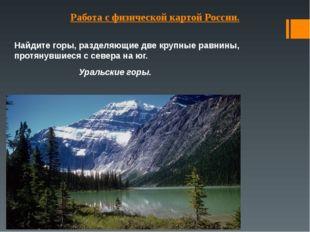 Работа с физической картой России. Найдите горы, разделяющие две крупные равн