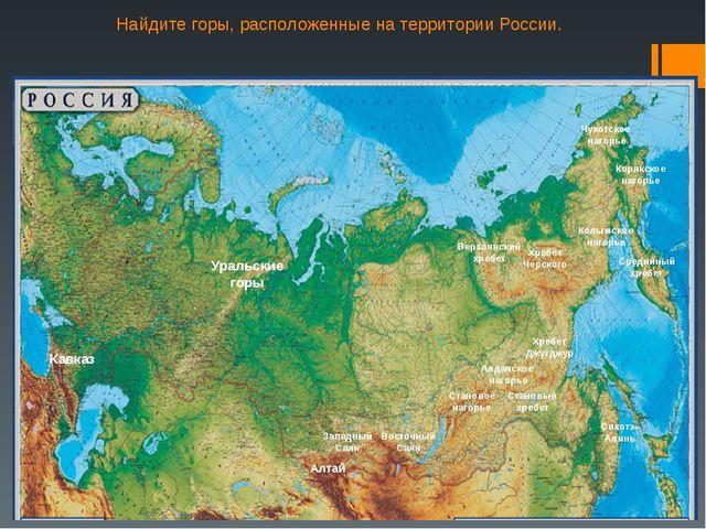 Найдите горы, расположенные на территории России. Кавказ Уральские горы Хребе...