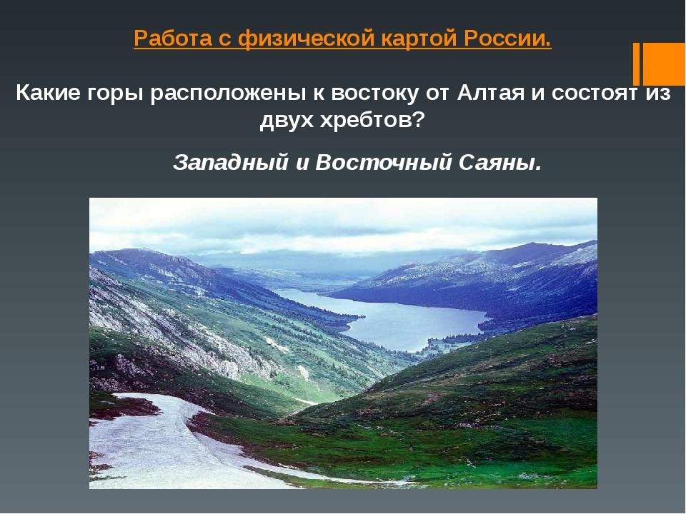 Работа с физической картой России. Какие горы расположены к востоку от Алтая...
