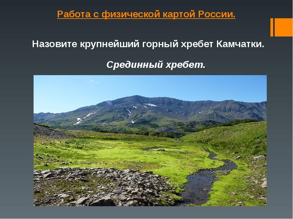 Работа с физической картой России. Назовите крупнейший горный хребет Камчатки...