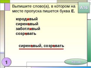 Выпишите слово(а), в котором на месте пропуска пишется буква Е. юродивый сире