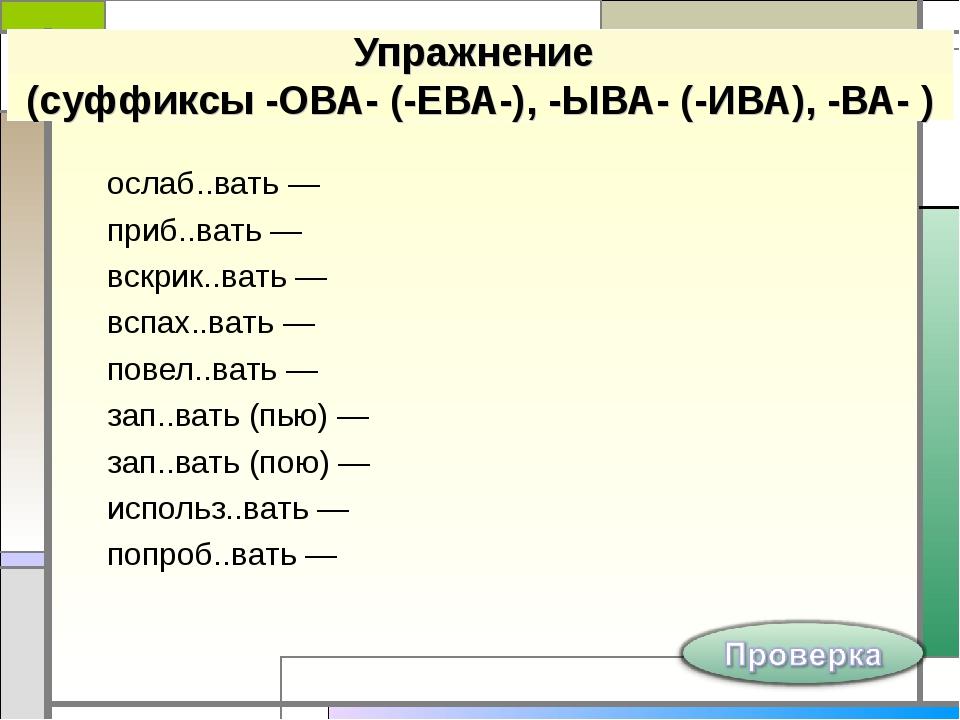 Упражнение (суффиксы -ОВА- (-ЕВА-), -ЫВА- (-ИВА), -ВА- ) ослаб..вать — приб.....