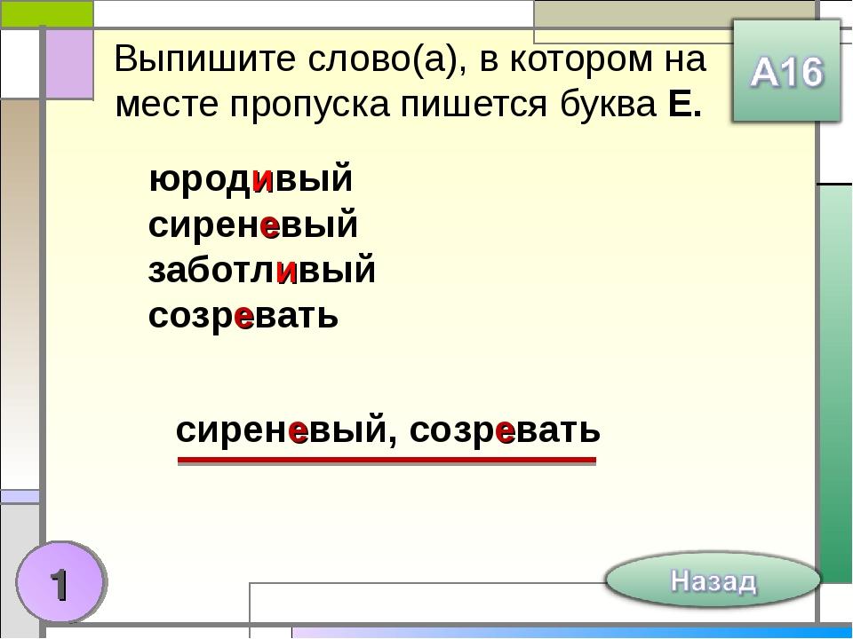 Выпишите слово(а), в котором на месте пропуска пишется буква Е. юродивый сире...