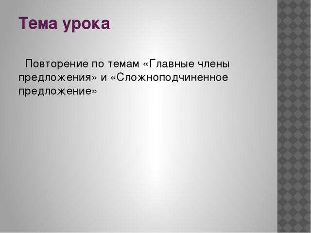 Тема урока Повторение по темам «Главные члены предложения» и «Сложноподчинен...