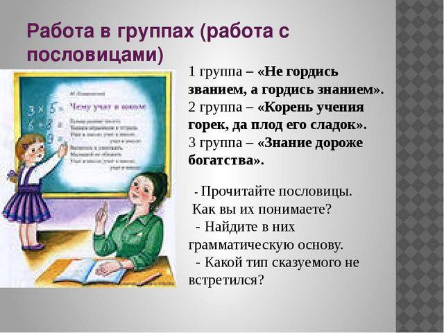 Работа в группах (работа с пословицами) 1 группа – «Не гордись званием, а гор...