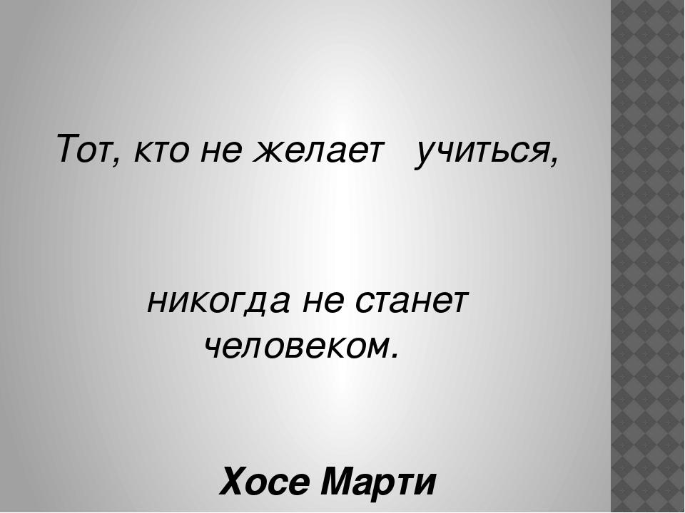Тот, кто нежелает  учиться,                       ...