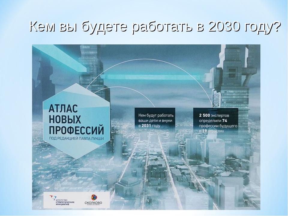 Кем вы будете работать в 2030 году?