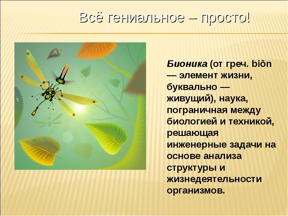 Бионика (от греч. biōn — элемент жизни, буквально — живущий), наука, пограни...
