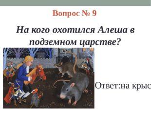 Вопрос № 9 На кого охотился Алеша в подземном царстве? Ответ:на крыс