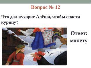 Вопрос № 12 Что дал кухарке Алёша, чтобы спасти курицу? Ответ: монету
