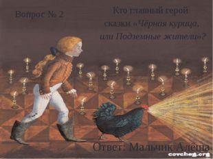 Кто главный герой сказки «Чёрная курица, или Подземные жители»? Ответ: Мальч