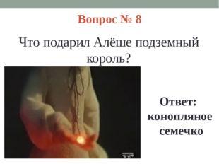 Вопрос № 8 Что подарил Алёше подземный король? Ответ: конопляное семечко