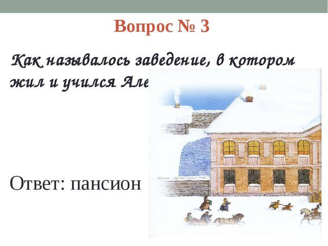 Вопрос № 3 Как называлось заведение, в котором жил и учился Алеша? Ответ: пан...