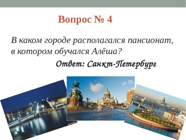 Вопрос № 4 В каком городе располагался пансионат, в котором обучался Алёша? О...