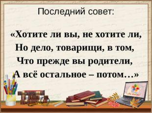 Последний совет: «Хотите ли вы, не хотите ли, Но дело, товарищи, в том, Что п