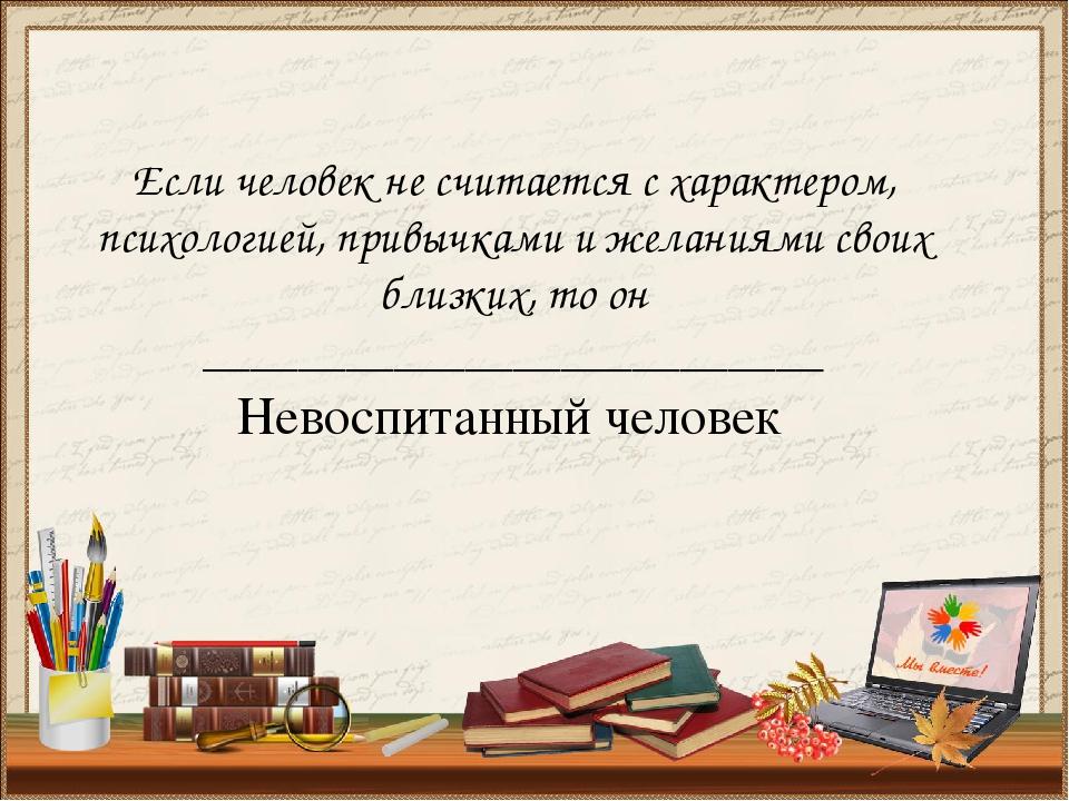 Если человек не считается с характером, психологией, привычками и желаниями с...