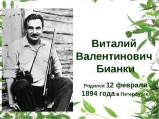 Виталий Валентинович Бианки Родился 12 февраля 1894 года в Петербурге.