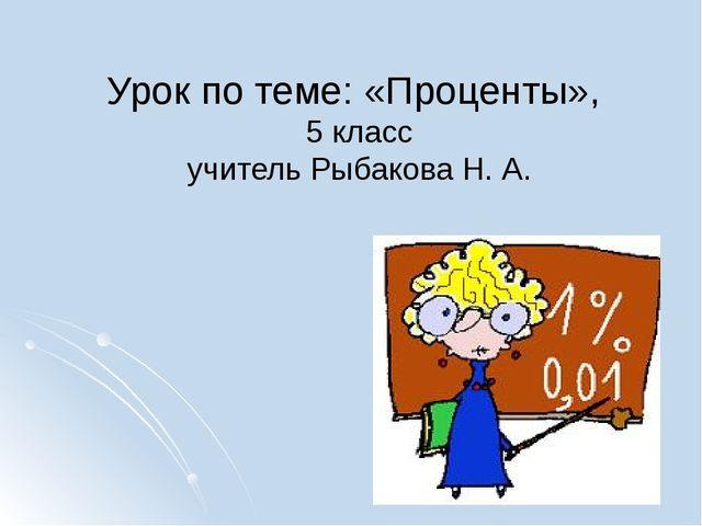 Урок по теме: «Проценты», 5 класс учитель Рыбакова Н. А.