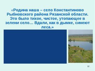 * «Родина наша – село Константиново Рыбновского района Рязанской области. Это