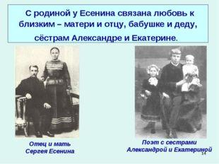 * С родиной у Есенина связана любовь к близким – матери и отцу, бабушке и дед