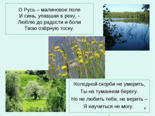 * О Русь – малиновое поле И синь, упавшая в реку, - Люблю до радости и боли Т