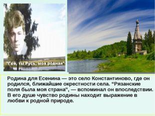 Родина для Есенина — это село Константиново, где он родился, ближайшие окрес