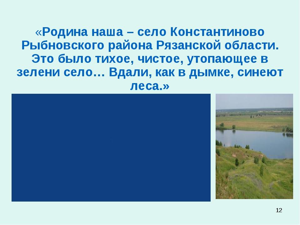 * «Родина наша – село Константиново Рыбновского района Рязанской области. Это...
