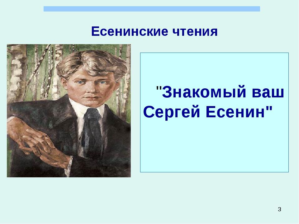 """* Есенинские чтения """"Знакомый ваш Сергей Есенин"""""""