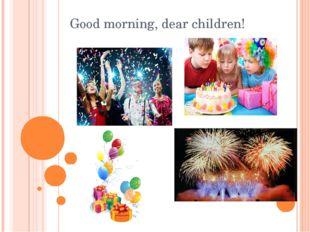 Good morning, dear children!