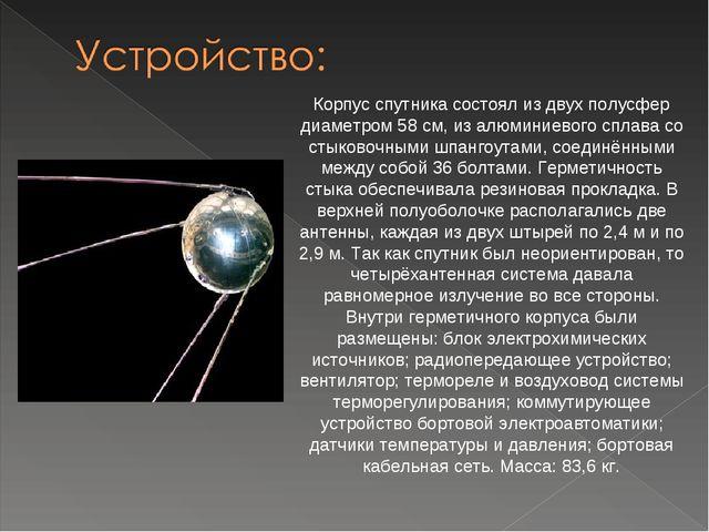 Корпус спутника состоял из двух полусфер диаметром 58см, из алюминиевого спл...