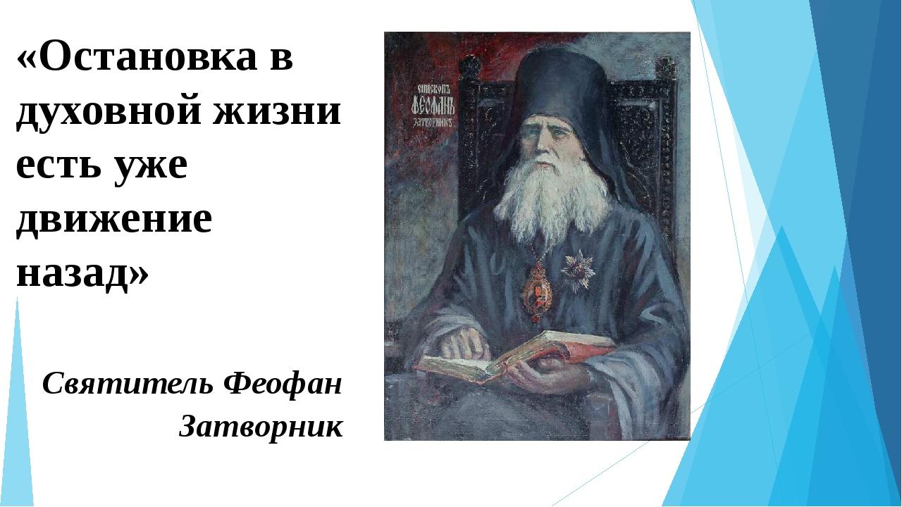 «Остановка в духовной жизни есть уже движение назад» Святитель Феофан Затворник