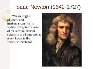 Isaac Newton (1642-1727) 	Was an English physicist and mathematician.He is wi