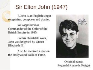 Sir Elton John (1947) E.John is an English singer-songwriter, composer and