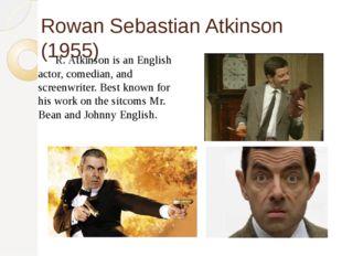 Rowan Sebastian Atkinson (1955) R. Atkinson is an English actor, comedian, a