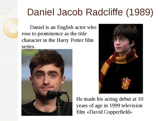 Daniel Jacob Radcliffe (1989) 	Daniel is an English actor who rose to promine...