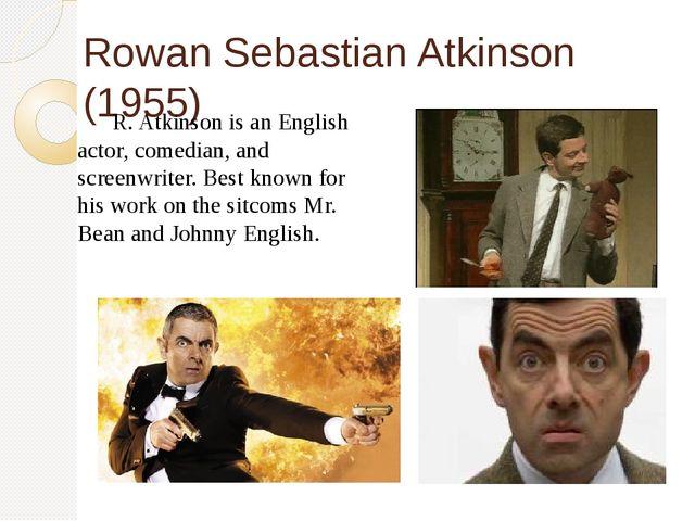 Rowan Sebastian Atkinson (1955) R. Atkinson is an English actor, comedian, a...