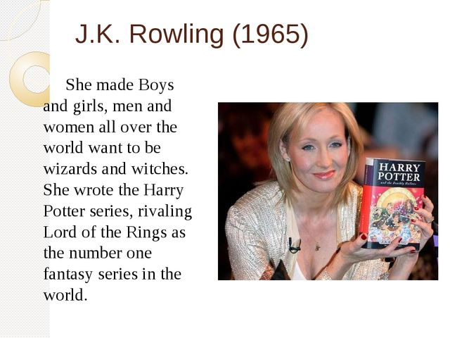 J.K. Rowling (1965) 	She made Boys and girls, men and women all over the worl...