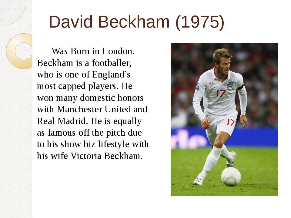 David Beckham (1975) 	Was Born in London. Beckham is a footballer, who is one...