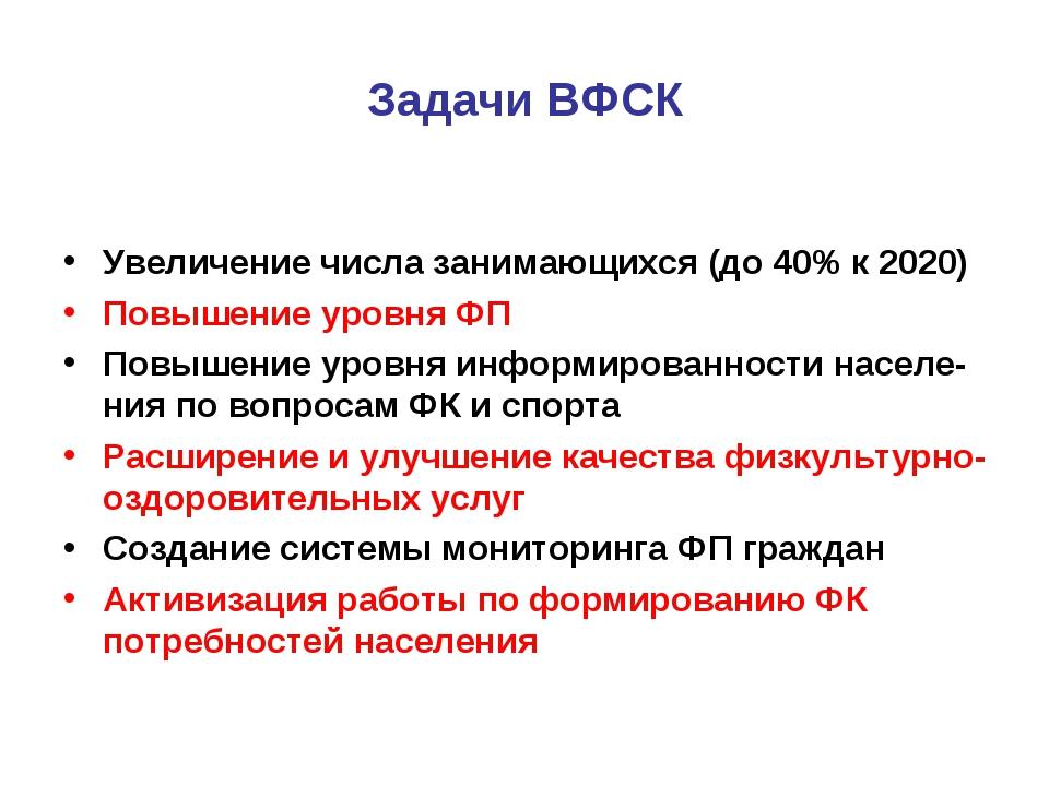 Задачи ВФСК Увеличение числа занимающихся (до 40% к 2020) Повышение уровня ФП...