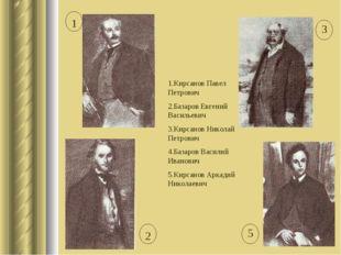1.Кирсанов Павел Петрович 2.Базаров Евгений Васильевич 3.Кирсанов Николай Пет