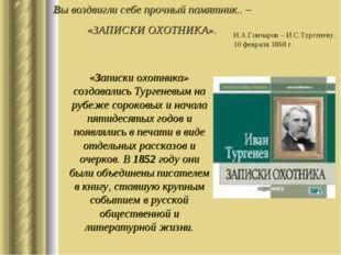 Вы воздвигли себе прочный памятник.. – «ЗАПИСКИ ОХОТНИКА». И.А.Гончаров – И.С